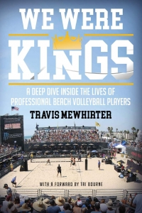 We Were Kings: A Deep Dive Inside the Lives of Professional Beach Volleyball Players - T. Mewhirter